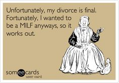 Unfortunately, my divorce is final. Fortunately, I wanted to be a MILF anyways, so it works out.