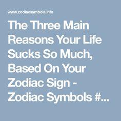 The Three Main Reasons Your Life Sucks So Much, Based On Your Zodiac Sign - Zodiac Symbols #zodiacsigns #astrology #horoscopes #zodiaco #love #dailyhoroscope #sexuality #sex #entertainment #sad #love #Aries #Cancer #Libra #Taurus #Leo #Scorpio #Aquarius #Gemini #Virgo #Sagittarius #Pisces #zodiac_sign #zodiac #facts #zodiac_sign_facts #google #blog #blogger #astrologysigns #zodiacquotes