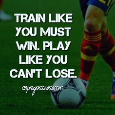 Train like you have something to prove. Don't let days slip away. Don't take the easy way out. Do the hard work. Do what you said you would do. Play with the confidence that you can't lose. That doesn't mean be cocky. It means believing in your abilities and never giving up when your losing. Believe you can always come back and win regardless of the score.