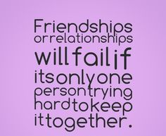 Friendships or relationships will fail if its only one person trying hard to keep it together. #quotes