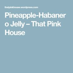Pineapple-Habanero Jelly – That Pink House