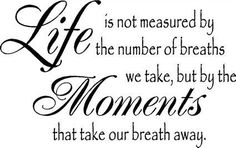 Life is not measured by the number of breaths we take....