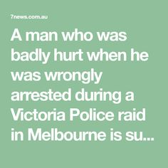 A man who was badly hurt when he was wrongly arrested during a Victoria Police raid in Melbourne is suing the state government over how the officers behaved. Human Rights Charter, Australian News, Victoria Police, Law And Order, State Government, Melbourne, It Hurts