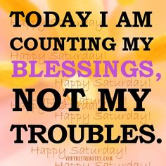Today I Am Counting My Blessing, Not My Troubles. #Blessed #HappySaturday