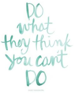 Do what they think you can't do! Such important words to live by!