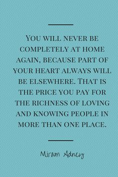 You will never be completely at home again, because part of your heart always will be elsewhere. That is the price you pay for the richness of loving and knowing people in more than one place.""