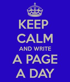 ...or ignore the first part of this incitement, don't keep calm, but write anyway at least a page a day.
