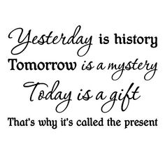 Yesterday Is History Tomorrow Is A Mystery Today Is A Gift That Is