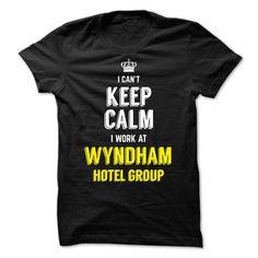 I Cant Keep Calm, I Work At WYNDHAM HOTEL GROUP T Shirt, Hoodie, Sweatshirt