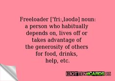 Freeloader [ˈfriːˌləʊdə] noun: a person who habitually depends on, lives off or takes advantage of the generosity of others for food, drinks, help, etc.