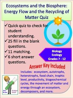 Ecology Quiz: Energy Flow and the Recycling of Matter (Ecosystems).  This document can be used as a quiz, as a homework assignment or as test review. The document contains 38 questions. There are 25 fill in the blank questions, 11 matching questions and 2 short answer questions. Answer key is provided.