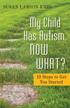 My Child Has Autism, Now What?: 10 Steps to Get You Started by Susan Larson Kidd