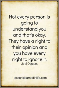 Not everyone is going to understand you and that's ok. They have a right to their opinion and you have every right to ignore it ~ Joel Osteen Quotable Quotes, True Quotes, Great Quotes, Quotes To Live By, Motivational Quotes, Inspirational Quotes, Qoutes, Pastor Quotes, True Sayings