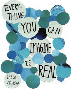 """""""Everything you can imagine is real"""" -Picasso"""