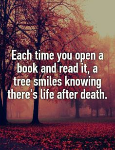 """Each time you open a book and read it, a tree smiles knowing there is life after death."""