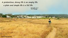 Proverbs 13:7 The Message A pretentious, showy life is an empty life; a plain and simple life is a full life.