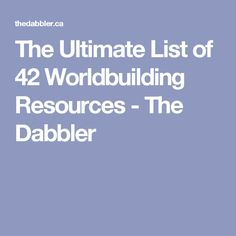 The Ultimate List of 42 Worldbuilding Resources - The Dabbler