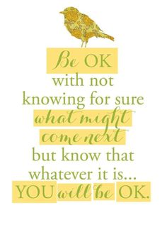 Be OK with not knowing for sure what might come next, but know that whatever it is...you will be OK. http://ift.tt/1FgJwso