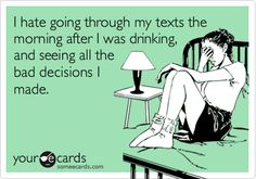 I hate going through my texts the morning after I was drinking, and seeing all the bad decisions I made.