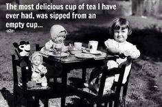 The most delicious cup of tea I ever had was sipped from a empty cup. ☺️