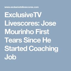 ExclusiveTV Livescores: Jose Mourinho First Tears Since He Started Coaching Job