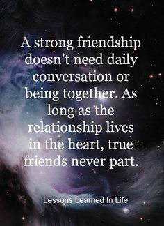 A strong friendship doesn't need daily conversation or being together. As long as the relationship lives in the heart, true friends never part.