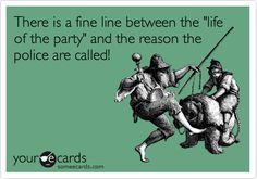 "There is a fine line between the ""life of the party"" and the reason the police are called! 