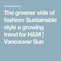 The greener side of fashion: Sustainable style a growing trend for H&M | Vancouver Sun