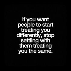 If you want people to start treating you differently, stop settling with them treating you the same.