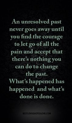 An unresolved past never goes away until you find the courage to let go of all the pain and accept that there's nothing you can do to change the past. What's happened has happened and what's done is done.
