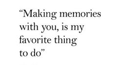 """""""making memories with you, is my favorite thing to do"""""""