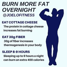 "BURN MORE FAT OVERNIGHT by @joelofitness - Visit the link in my bio to claim your copy of the brand new program ""Anabolic Sleeping"". - EAT COTTAGE CHEESE 1-2 hours before bed. The protein in cottage cheese digests slowly and also helps repair lean muscle tissue. Not to mention - protein is a natural thermogenic. Meaning it's a natural ""fat-burner."" - EAT 30g OF FIBER per day. Spread it out throughout the day or in your 8-hour eating window when fasting. 30g of fiber increases thermogenesis…"