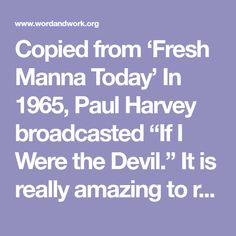 """Copied from 'Fresh Manna Today'  In 1965, Paul Harvey broadcasted """"If I Were the Devil."""" It is really amazing to realize over 47 years ago how accurately he """"prophesied"""" the future spiritual …"""
