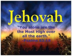 Jehovah Psalms 83:18 reads: May people know that you, whose name is Jehovah, You alone are the Most High over all the earth.