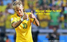 Neymar Need To Win of Her Team Neymar scored need to win any how for strongly keep their position.Brazil captain Neymar once