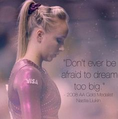 Don't ever be afraid to dream too big. -Nastia Liukin