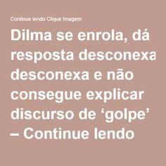 Dilma se enrola, dá resposta desconexa e não consegue explicar discurso de 'golpe' – Continue lendo Clique Imagem
