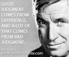 Wisdom quotes - Good judgment comes from experience, and a lot of that comes from bad judgment.