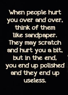 when people hurt you over and over, think of them like sandpaper. they may scratch and hurt you a bit, but in the end, you end up polished and they end up useless. People Hurt You Quotes, Words Hurt Quotes, All Quotes, Sign Quotes, Quotes About Hurtful Words, Wisdom Quotes, True Quotes, Best Quotes, Motivational Quotes