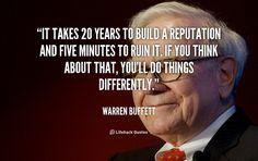 It takes 20 years to build a reputation and five minutes to ruin it. If you think about that, you'll do things differently. - Warren Buffett at Lifehack QuotesWarren Buffett at http://quotes.lifehack.org/by-author/warren-buffett/