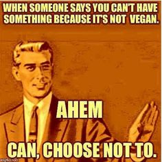 """You're not allowed to eat..."" - I can, I choose not to. / vegan meme / vegan humor / vegan lifestyle / veganism"
