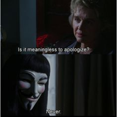 """Is it meaningless to apologize?"" ""Never,"" ~V for Vendetta"