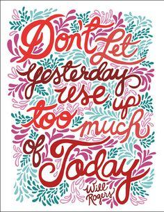 """""""Don't let yesterday use up too much of today"""" Will Rogers    Unraveled Design"""