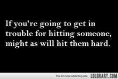 If you're going to get in trouble for hitting someone...