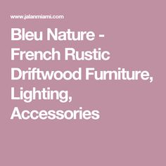 Bleu Nature - French Rustic Driftwood Furniture, Lighting, Accessories
