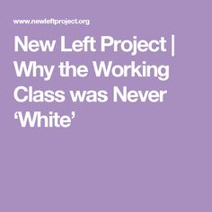 New Left Project | Why the Working Class was Never 'White'