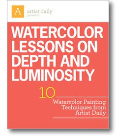 Watercolor Lessons on Depth and Luminosity: 10 Watercolor Painting Techniques