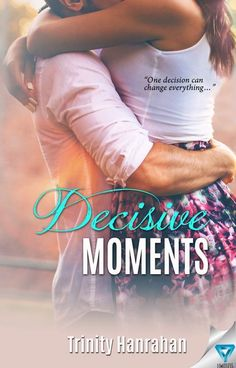Decisive Moments by Trinity Hanrahan   In Time, #2   Release Date September 6th, 2016   Genres: New Adult Romance