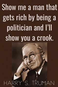 TOP POLITICS quotes and sayings by famous authors like Harry S Truman : Show me a man that gets rich by being a politician and I'll show you a crook. ~Harry S Truman Life Quotes Love, Wise Quotes, Quotable Quotes, Famous Quotes, Great Quotes, Quotes To Live By, Motivational Quotes, Funny Quotes, Inspirational Quotes