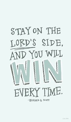 Stay on the Lord's side, and you will win every time. –Richard G. Scott #LDS